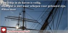 Een schip in de haven is veilig, maar dat is niet waar schepen voor gebouwd zijn.
