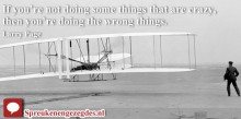 If you're not doing some things that are crazy, then you're doing the wrong things. Larry Page