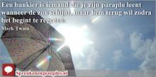 Een bankier is iemand die je zijn paraplu leent wanneer de zon schijnt...