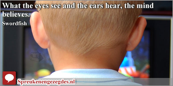 What the eyes see and the ears hear, the mind believes.