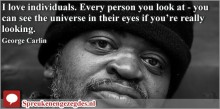 I love individuals. Every person you look at - you can see the universe in their eyes if you're really looking. George Carlin