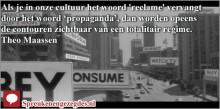 Als je in onze cultuur het woord 'reclame' vervangt door het woord 'propaganda', dan worden opeens de contouren zichtbaar van een totalitair regime. Theo Maassen
