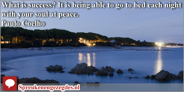What is success? It is being able to go to bed each night with your soul at peace.