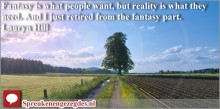 Fantasy is what people want, but reality is what they need. And I just retired from the fantasy part. Lauryn Hill