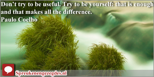 Don't try to be useful. Try to be yourself: that is enough, and that makes all the difference.