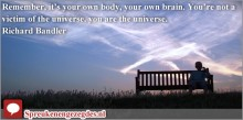 Remember, it's your own body, your own brain. You're not a victim of the universe, you are the universe.