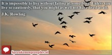 It is impossible to live without failing at something. Unless you live so cautiously, that you might as well not have lived at all.