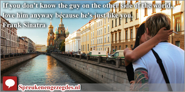 If you don't know the guy on the other side of the world, love him anyway because he's just like you.