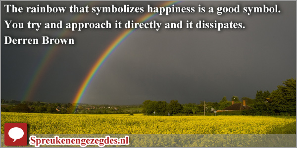 The rainbow that symbolizes happiness is a good symbol. You try and approach it directly and it dissipates.