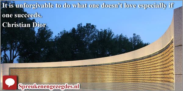 It is unforgivable to do what one doesn't love especially if one succeeds. Christian Dior