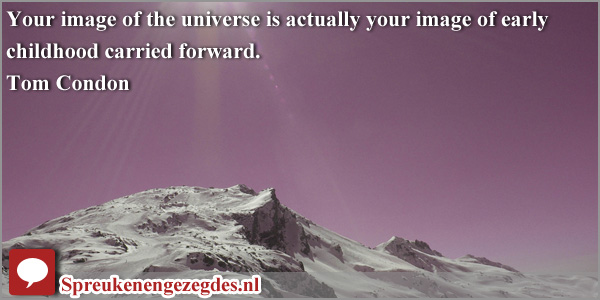 Your image of the universe is actually your image of early childhood carried forward.
