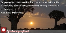 Be greeted psychoneurotics. For you see sensitivity in the insensitivity of the world, uncertainty among the world's certainties.
