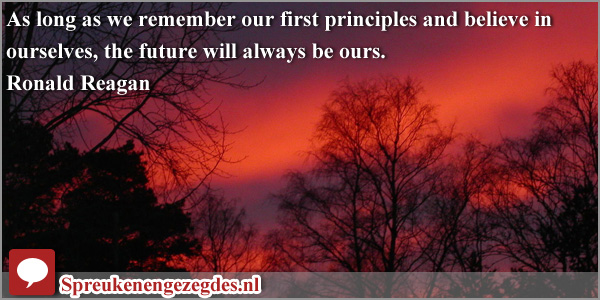 As long as we remember our first principles and believe in ourselves, the future will always be ours. Ronald Reagan