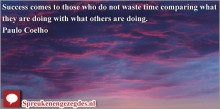 Success comes to those who do not waste time comparing what they are doing with what others are doing. Paulo Coelho
