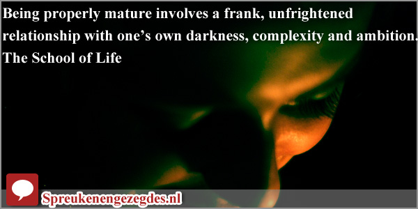 Being properly mature involves a frank, unfrightened relationship with one's own darkness, complexity and ambition.