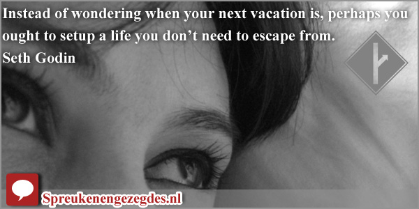 Instead of wondering when your next vacation is, perhaps you ought to setup a life you don't need to escape from.