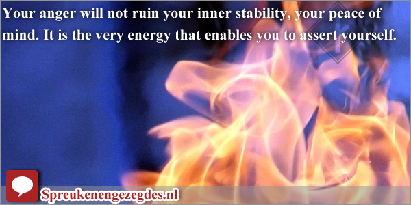 Your anger will not ruin your inner stability, your peace of mind. It is the very energy that enables you to assert yourself.