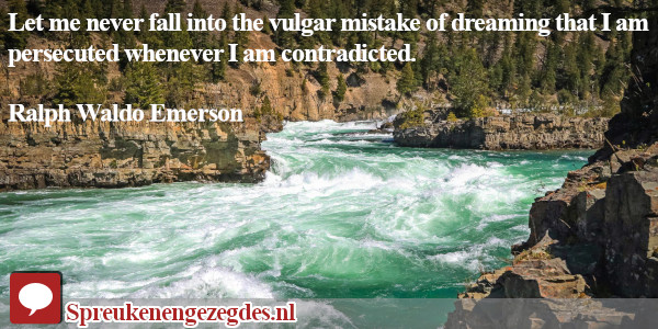 Let me never fall into the vulgar mistake of dreaming that I am persecuted whenever I am contradicted.